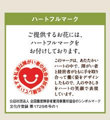 ハートフルマーク:ご提供するお花には、ハートフルマークをお付けしております。(公益社団法人 全国重度障害者雇用事業所協会のシンボルマーク文化庁登録 第17298号の1)このマークは、あたたかいハートの中で、障がい者と経営者がともに手を取り合って働く姿をデザインしたもので、人のやさしさをハートの笑顔で表現しています。