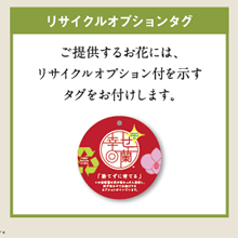 リサイクルオプションタグ:ご提供するお花には、リサイクルオプション付を示すタグをお付けします。